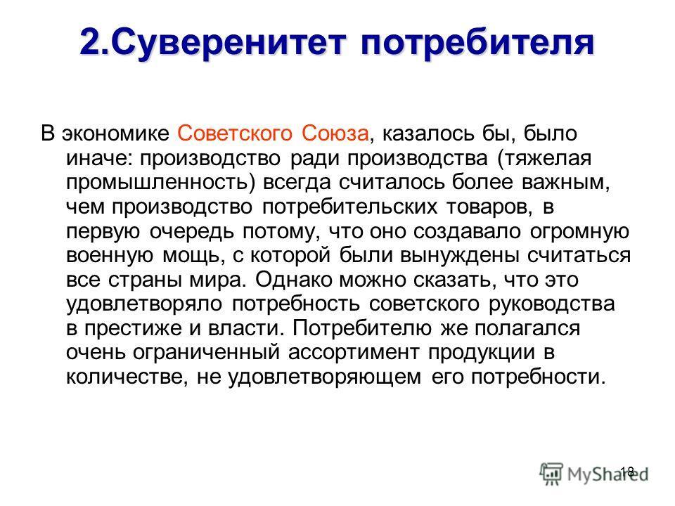 18 2.Суверенитет потребителя В экономике Советского Союза, казалось бы, было иначе: производство ради производства (тяжелая промышленность) всегда считалось более важным, чем производство потребительских товаров, в первую очередь потому, что оно созд