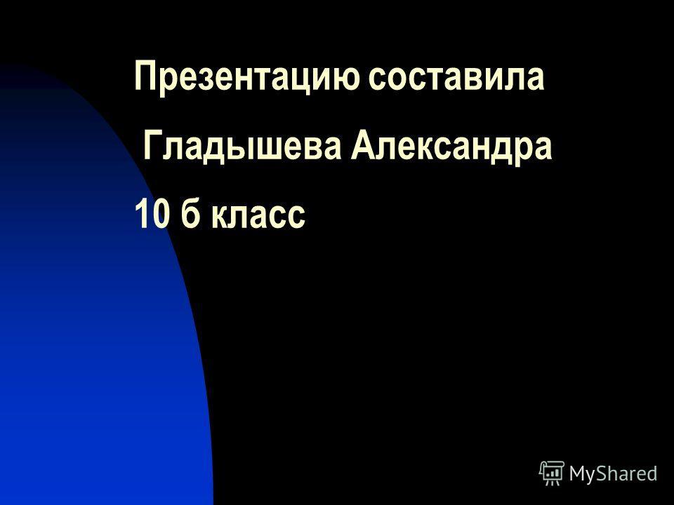 Презентацию составила Гладышева Александра 10 б класс