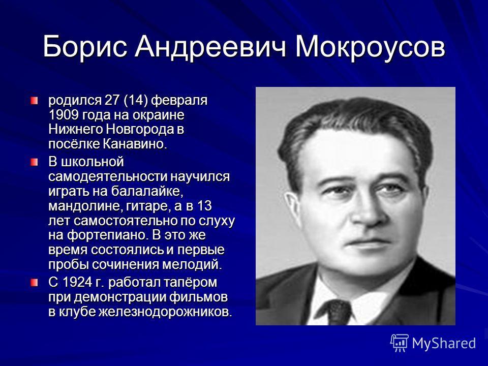 Борис Андреевич Мокроусов родился 27 (14) февраля 1909 года на окраине Нижнего Новгорода в посёлке Канавино. В школьной самодеятельности научился играть на балалайке, мандолине, гитаре, а в 13 лет самостоятельно по слуху на фортепиано. В это же время