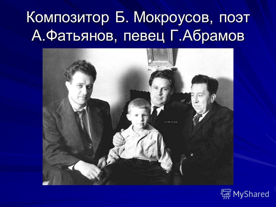 Композитор Б. Мокроусов, поэт А.Фатьянов, певец Г.Абрамов