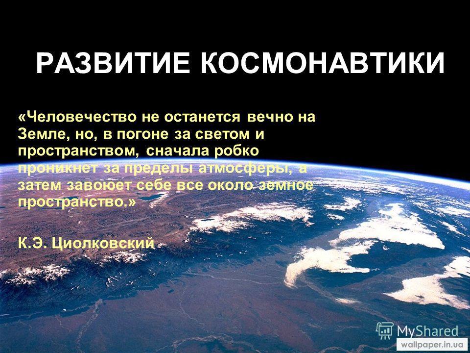 РАЗВИТИЕ КОСМОНАВТИКИ «Человечество не останется вечно на Земле, но, в погоне за светом и пространством, сначала робко проникнет за пределы атмосферы, а затем завоюет себе все около земное пространство.» К.Э. Циолковский