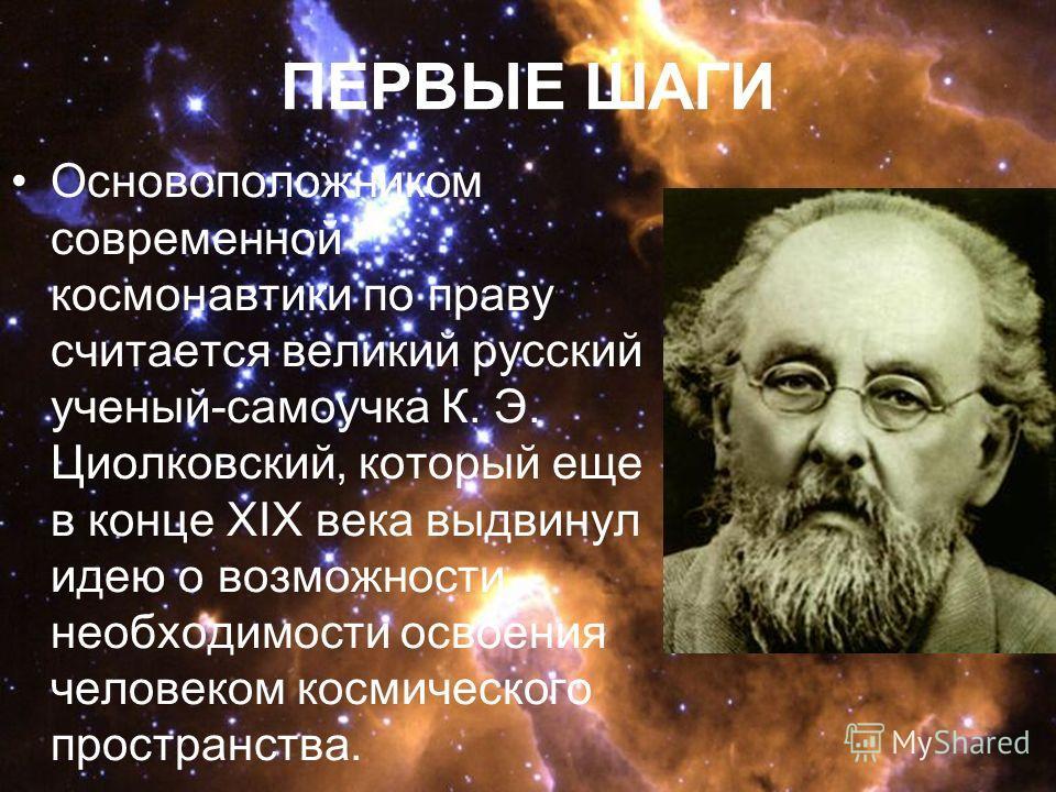 ПЕРВЫЕ ШАГИ Основоположником современной космонавтики по праву считается великий русский ученый-самоучка К. Э. Циолковский, который еще в конце XIX века выдвинул идею о возможности необходимости освоения человеком космического пространства.