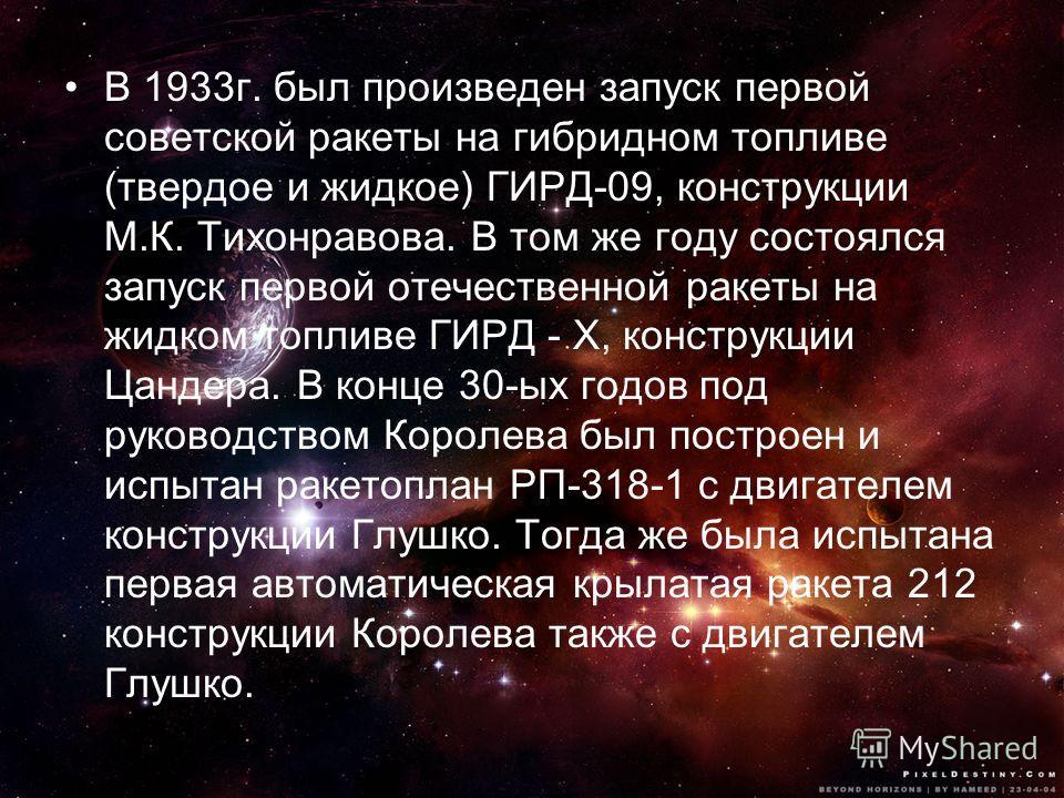 В 1933г. был произведен запуск первой советской ракеты на гибридном топливе (твердое и жидкое) ГИРД-09, конструкции М.К. Тихонравова. В том же году состоялся запуск первой отечественной ракеты на жидком топливе ГИРД - X, конструкции Цандера. В конце