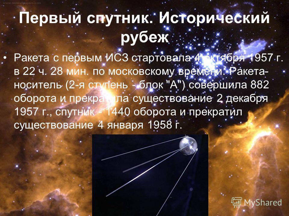Первый спутник. Исторический рубеж Ракета с первым ИСЗ стартовала 4 октября 1957 г. в 22 ч. 28 мин. по московскому времени. Ракета- носитель (2-я ступень - блок