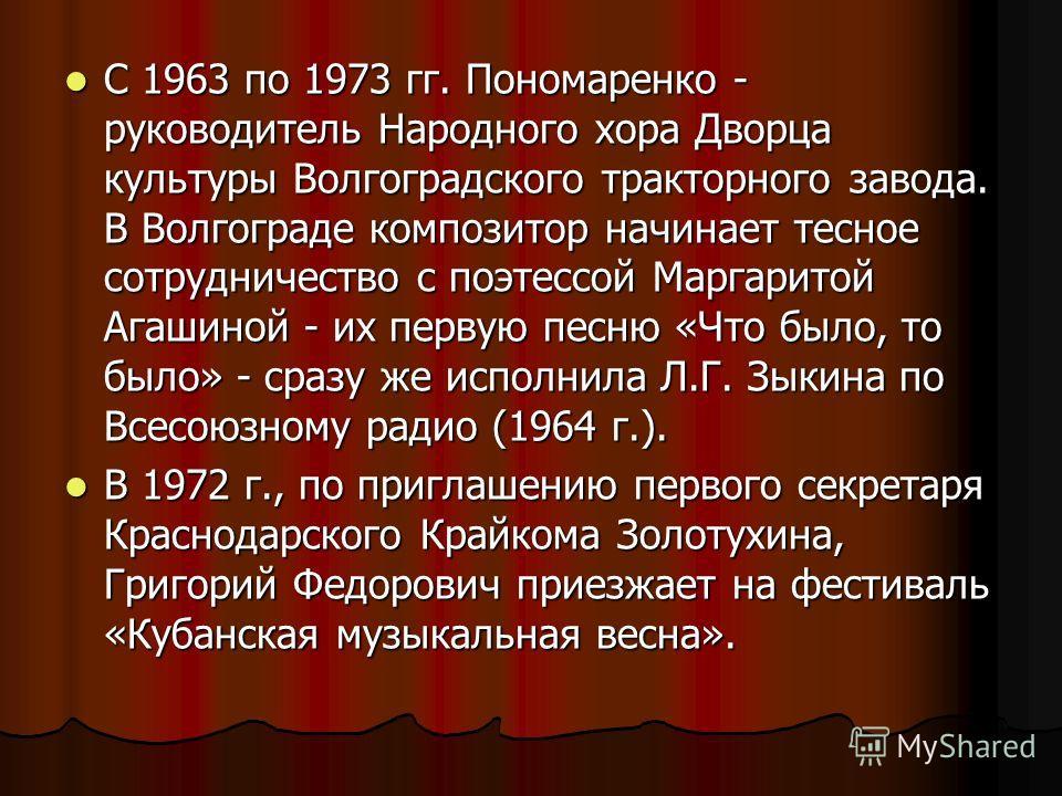 С 1963 по 1973 гг. Пономаренко - руководитель Народного хора Дворца культуры Волгоградского тракторного завода. В Волгограде композитор начинает тесное сотрудничество с поэтессой Маргаритой Агашиной - их первую песню «Что было, то было» - сразу же ис