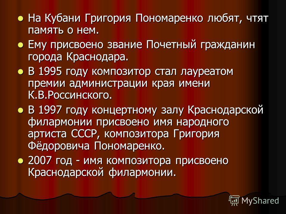 На Кубани Григория Пономаренко любят, чтят память о нем. На Кубани Григория Пономаренко любят, чтят память о нем. Ему присвоено звание Почетный гражданин города Краснодара. Ему присвоено звание Почетный гражданин города Краснодара. В 1995 году композ