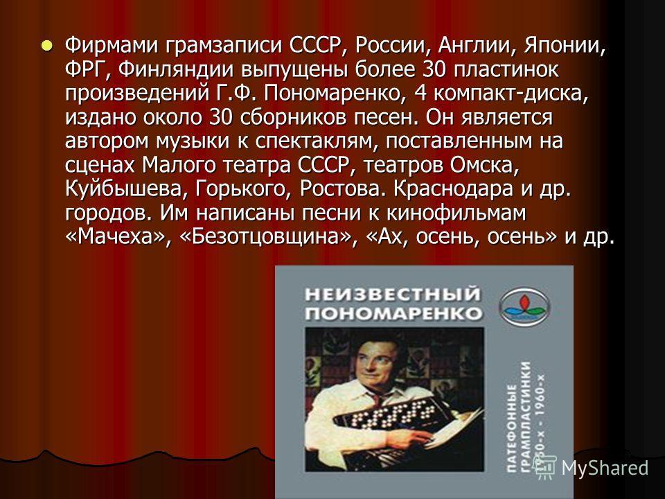 Фирмами грамзаписи СССР, России, Англии, Японии, ФРГ, Финляндии выпущены более 30 пластинок произведений Г.Ф. Пономаренко, 4 компакт-диска, издано около 30 сборников песен. Он является автором музыки к спектаклям, поставленным на сценах Малого театра