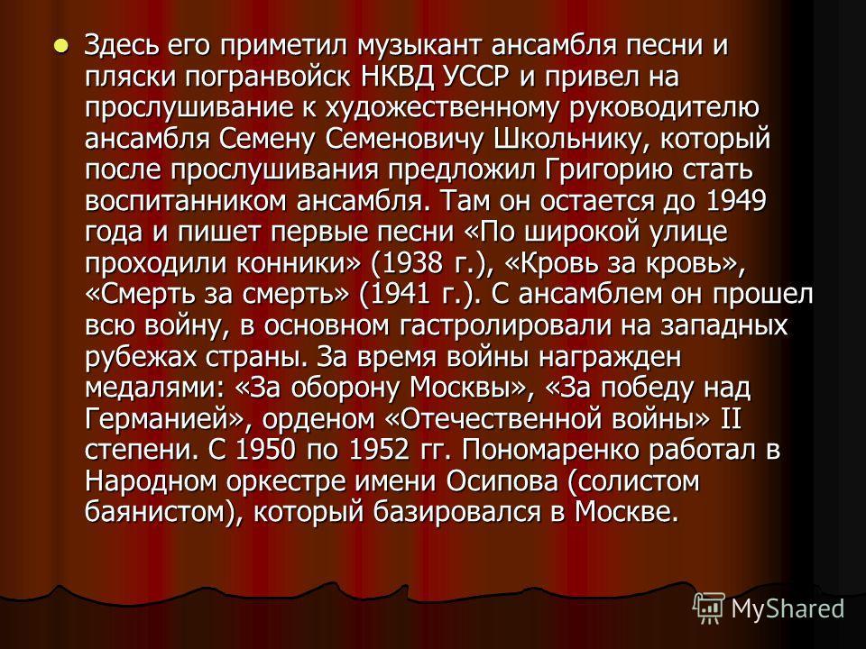 Здесь его приметил музыкант ансамбля песни и пляски погранвойск НКВД УССР и привел на прослушивание к художественному руководителю ансамбля Семену Семеновичу Школьнику, который после прослушивания предложил Григорию стать воспитанником ансамбля. Там