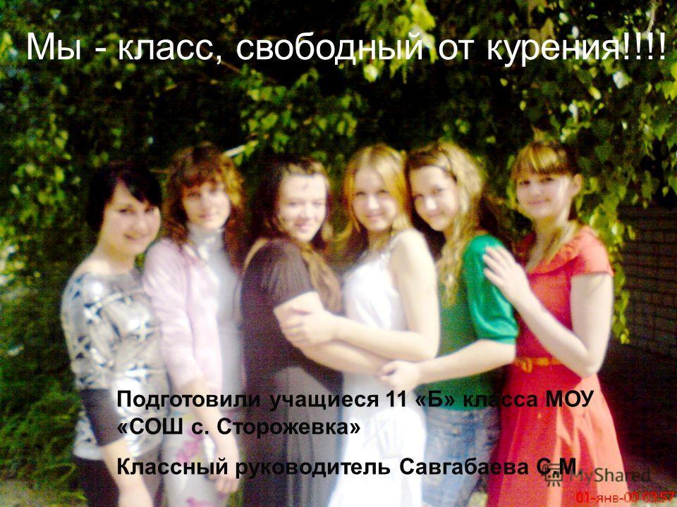 Мы - класс, свободный от курения!!!! Подготовили учащиеся 11 «Б» класса МОУ «СОШ с. Сторожевка» Классный руководитель Савгабаева С.М.