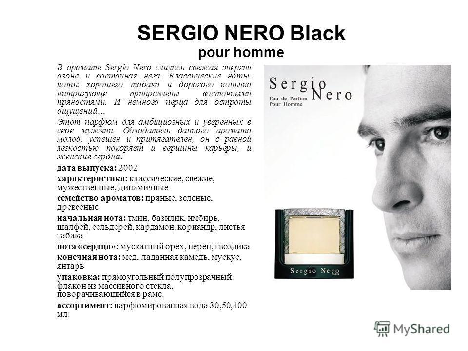 SERGIO NERO Black pour homme В аромате Sergio Nero слились свежая энергия озона и восточная нега. Классические ноты, ноты хорошего табака и дорогого коньяка интригующе приправлены восточными пряностями. И немного перца для остроты ощущений… Этот парф