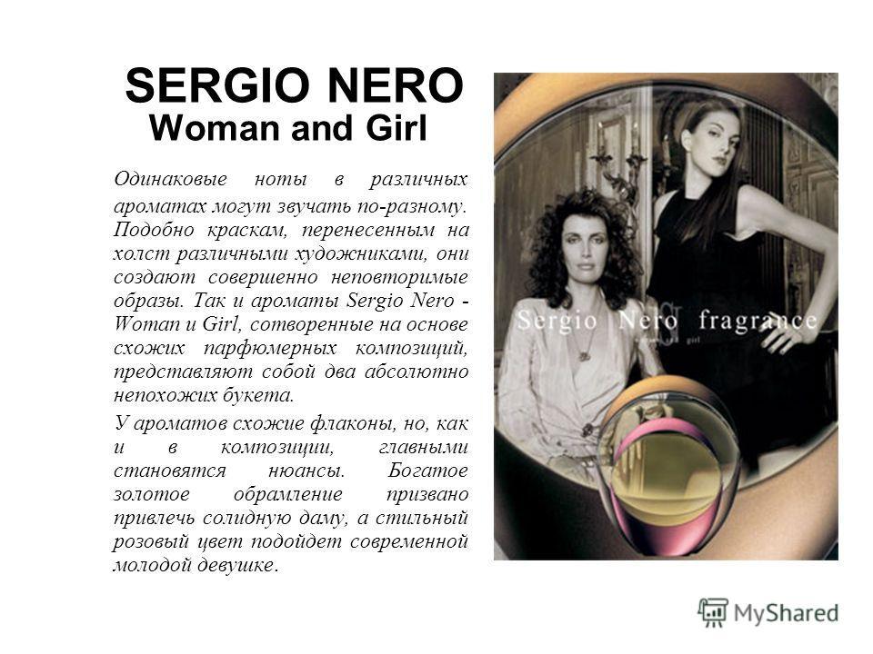 SERGIO NERO Woman and Girl Одинаковые ноты в различных ароматах могут звучать по-разному. Подобно краскам, перенесенным на холст различными художниками, они создают совершенно неповторимые образы. Так и ароматы Sergio Nero - Woman и Girl, сотворенные