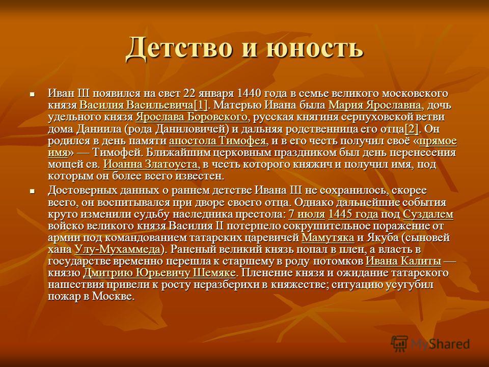 Детство и юность Иван III появился на свет 22 января 1440 года в семье великого московского князя Василия Васильевича[1]. Матерью Ивана была Мария Ярославна, дочь удельного князя Ярослава Боровского, русская княгиня серпуховской ветви дома Даниила (р