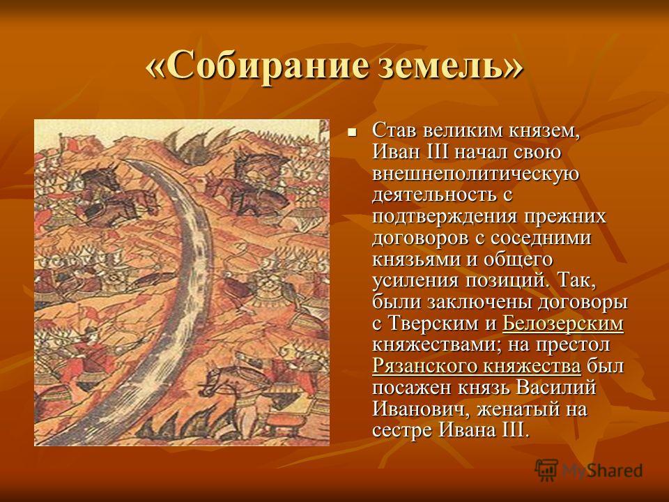 «Собирание земель» Став великим князем, Иван III начал свою внешнеполитическую деятельность с подтверждения прежних договоров с соседними князьями и общего усиления позиций. Так, были заключены договоры с Тверским и Белозерским княжествами; на престо