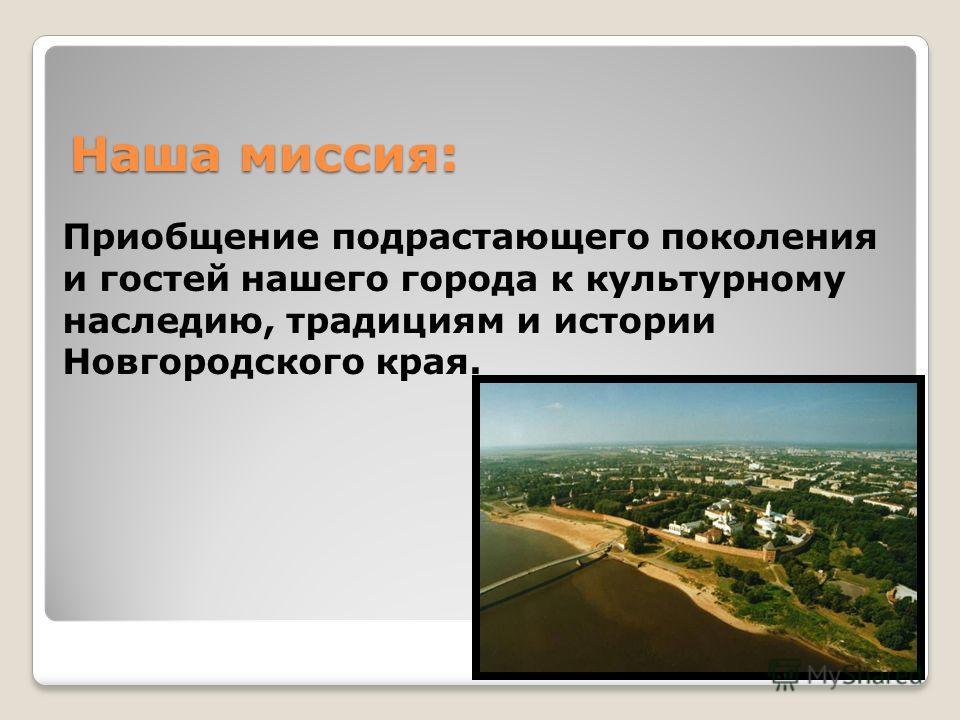 Приобщение подрастающего поколения и гостей нашего города к культурному наследию, традициям и истории Новгородского края. Наша миссия: