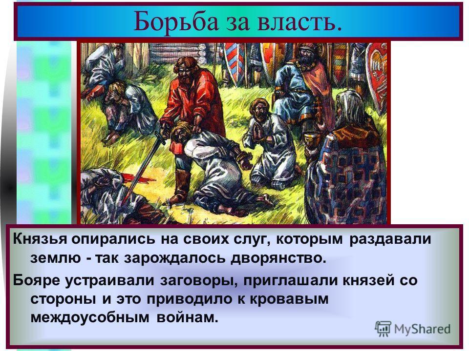 Меню Борьба за власть. Князья опирались на своих слуг, которым раздавали землю - так зарождалось дворянство. Бояре устраивали заговоры, приглашали князей со стороны и это приводило к кровавым междоусобным войнам.