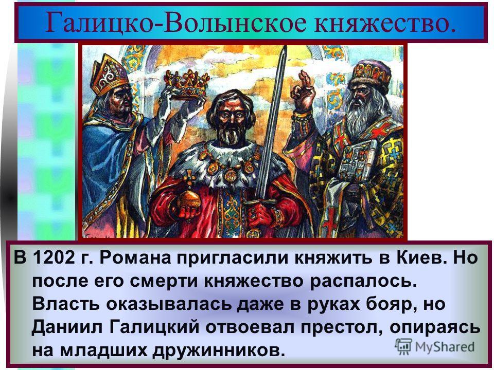 Меню В 1202 г. Романа пригласили княжить в Киев. Но после его смерти княжество распалось. Власть оказывалась даже в руках бояр, но Даниил Галицкий отвоевал престол, опираясь на младших дружинников. Галицко-Волынское княжество.