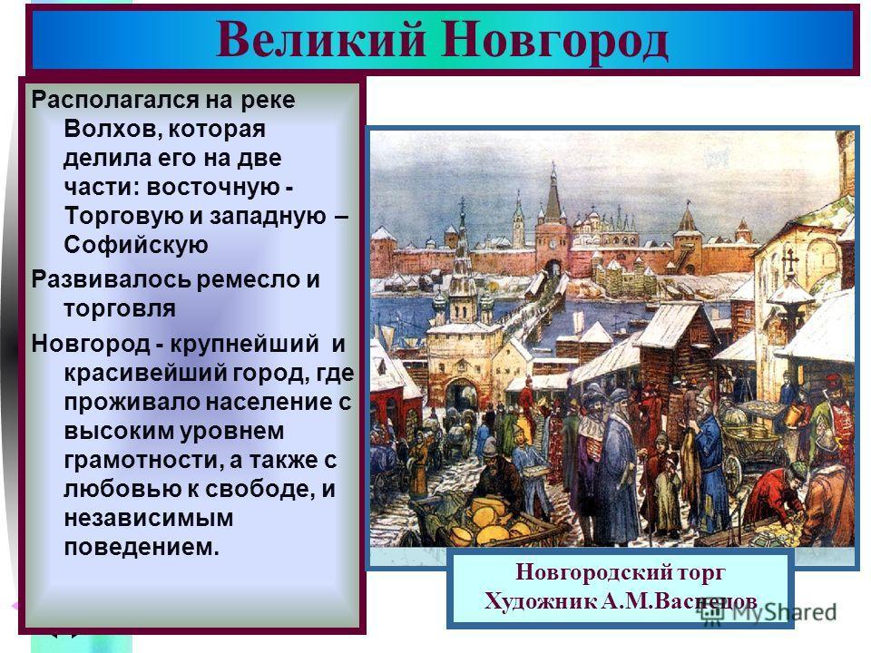 Меню Располагался на реке Волхов, которая делила его на две части: восточную - Торговую и западную – Софийскую Развивалось ремесло и торговля Новгород - крупнейший и красивейший город, где проживало население с высоким уровнем грамотности, а также с