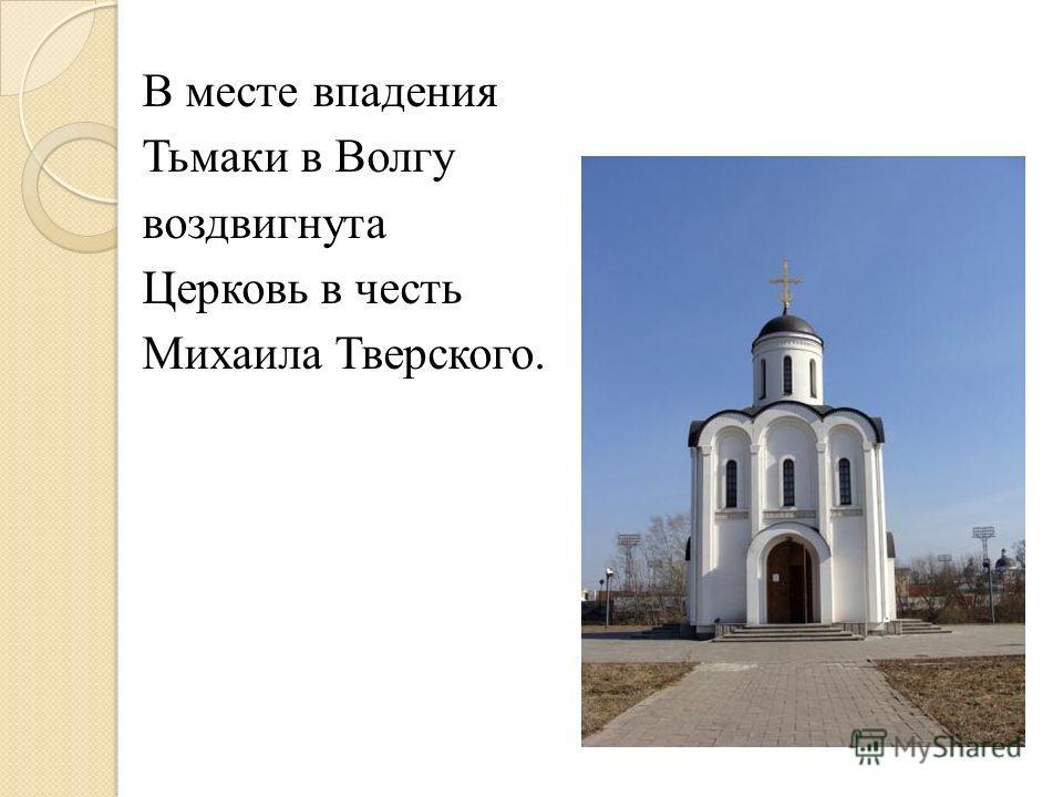 В месте впадения Тьмаки в Волгу воздвигнута Церковь в честь Михаила Тверского.