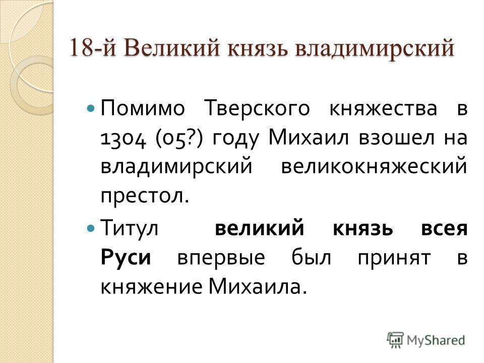 18-й Великий князь владимирский Помимо Тверского княжества в 1304 (05?) году Михаил взошел на владимирский великокняжеский престол. Титул великий князь всея Руси впервые был принят в княжение Михаила.