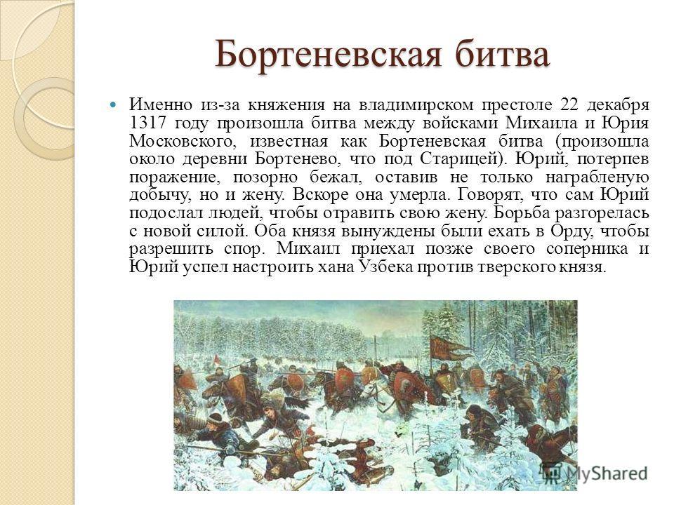 Бортеневская битва Именно из-за княжения на владимирском престоле 22 декабря 1317 году произошла битва между войсками Михаила и Юрия Московского, известная как Бортеневская битва (произошла около деревни Бортенево, что под Старицей). Юрий, потерпев п