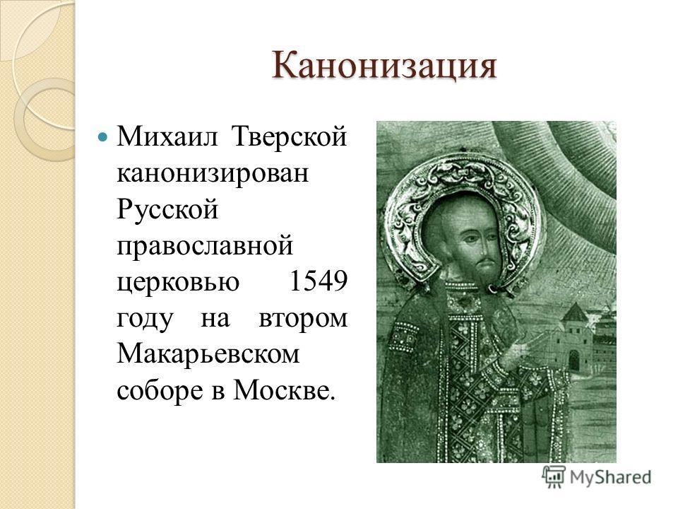 Канонизация Михаил Тверской канонизирован Русской православной церковью 1549 году на втором Макарьевском соборе в Москве.