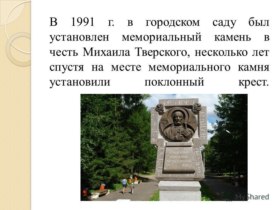 В 1991 г. в городском саду был установлен мемориальный камень в честь Михаила Тверского, несколько лет спустя на месте мемориального камня установили поклонный крест.