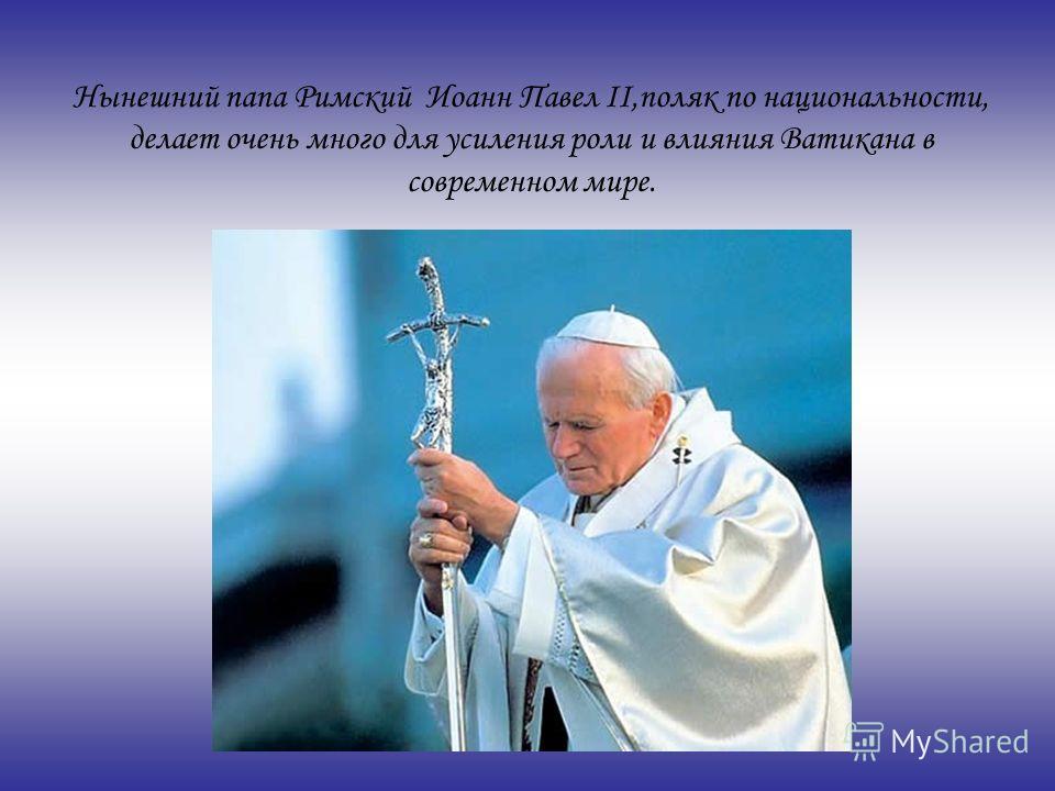 Нынешний папа Римский Иоанн Павел II,поляк по национальности, делает очень много для усиления роли и влияния Ватикана в современном мире.