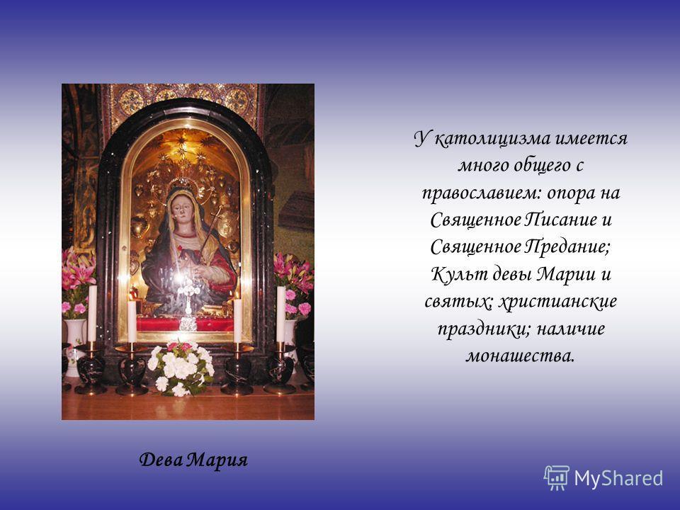 У католицизма имеется много общего с православием: опора на Священное Писание и Священное Предание; Культ девы Марии и святых; христианские праздники; наличие монашества. Дева Мария
