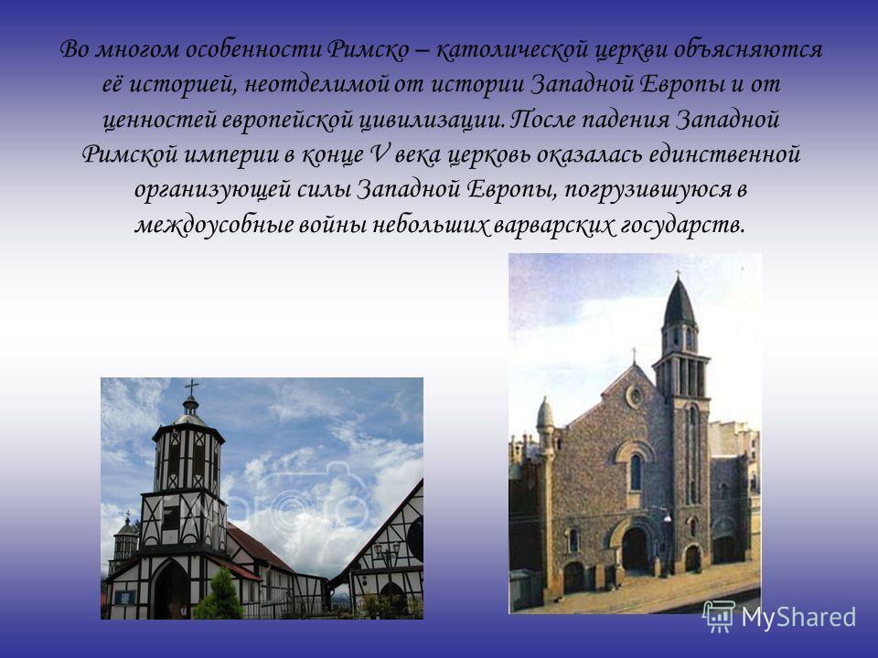 Во многом особенности Римско – католической церкви объясняются её историей, неотделимой от истории Западной Европы и от ценностей европейской цивилизации. После падения Западной Римской империи в конце V века церковь оказалась единственной организующ