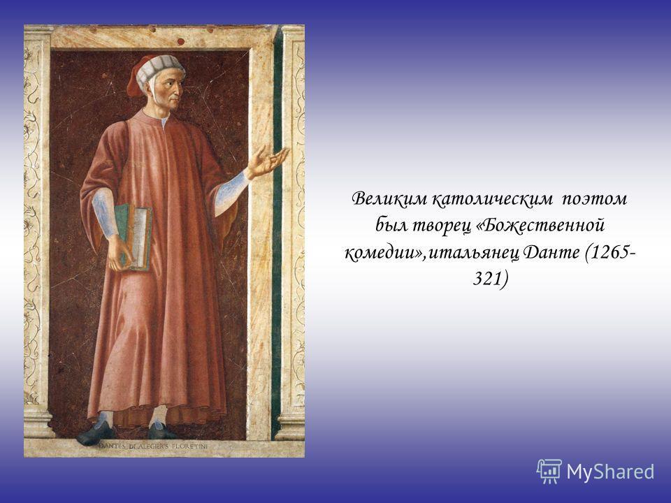 Великим католическим поэтом был творец «Божественной комедии»,итальянец Данте (1265- 321)