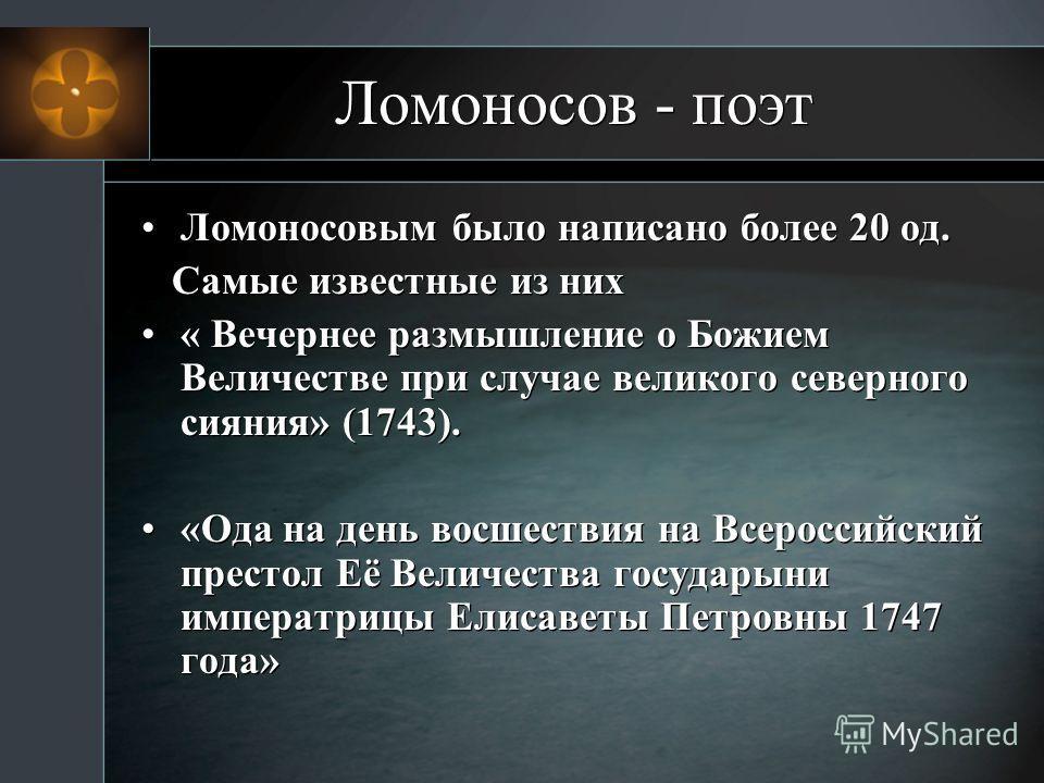 Ломоносов - поэт Ломоносовым было написано более 20 од. Самые известные из них « Вечернее размышление о Божием Величестве при случае великого северного сияния» (1743). «Ода на день восшествия на Всероссийский престол Её Величества государыни императр