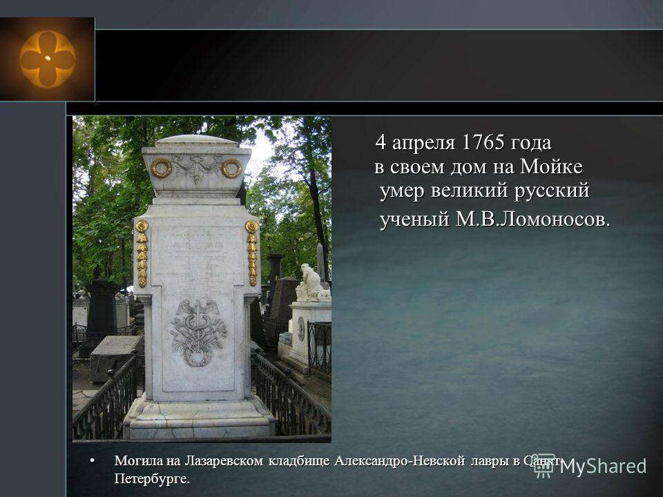 4 апреля 1765 года в своем дом на Мойке умер великий русский ученый М.В.Ломоносов. Могила на Лазаревском кладбище Александро-Невской лавры в Санкт- Петербурге. 4 апреля 1765 года в своем дом на Мойке умер великий русский ученый М.В.Ломоносов. Могила