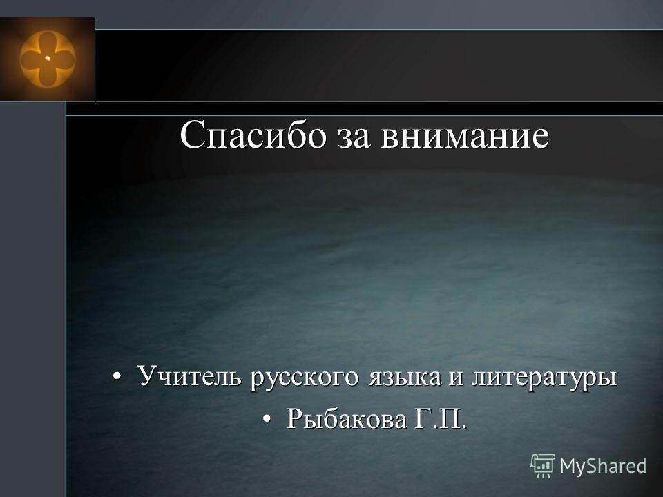 Спасибо за внимание Учитель русского языка и литературы Рыбакова Г.П. Учитель русского языка и литературы Рыбакова Г.П.