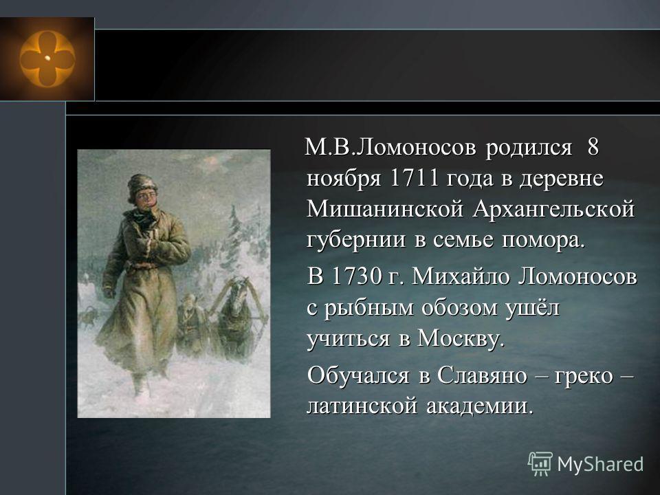 М.В.Ломоносов родился 8 ноября 1711 года в деревне Мишанинской Архангельской губернии в семье помора. В 1730 г. Михайло Ломоносов с рыбным обозом ушёл учиться в Москву. Обучался в Славяно – греко – латинской академии.