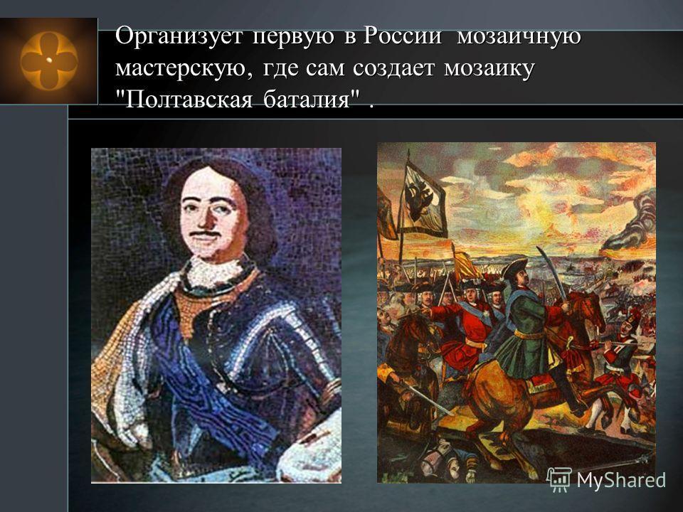 Организует первую в России мозаичную мастерскую, где сам создает мозаику Полтавская баталия.