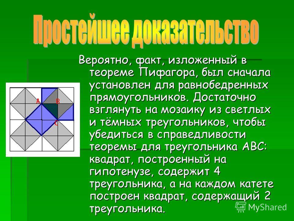 Вероятно, факт, изложенный в теореме Пифагора, был сначала установлен для равнобедренных прямоугольников. Достаточно взглянуть на мозаику из светлых и тёмных треугольников, чтобы убедиться в справедливости теоремы для треугольника АВС: квадрат, постр