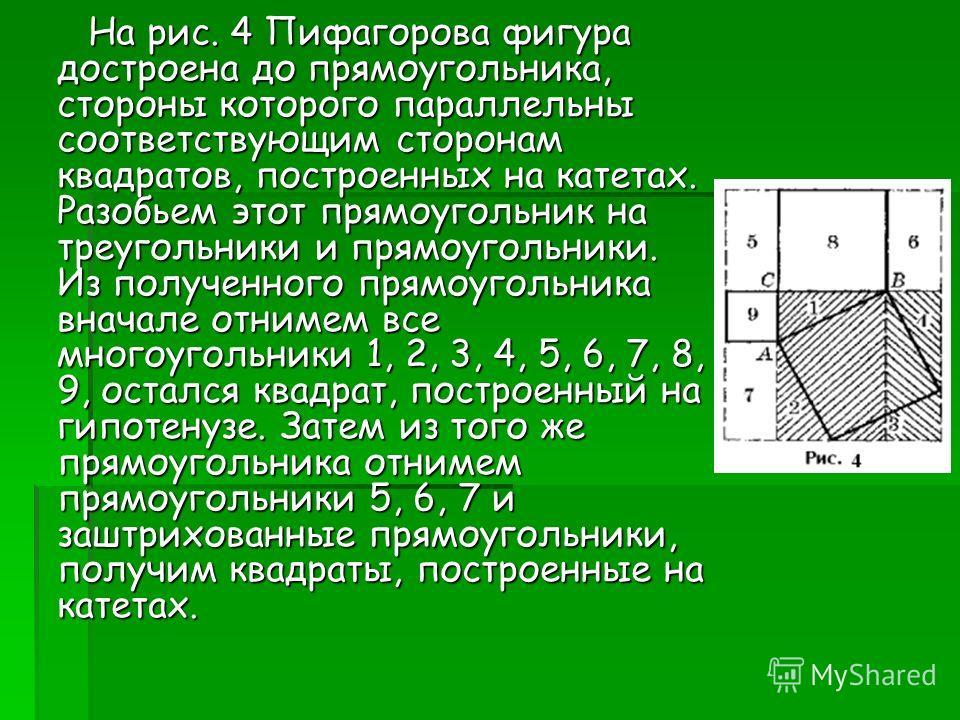 На рис. 4 Пифагорова фигура достроена до прямоугольника, стороны которого параллельны соответствующим сторонам квадратов, построенных на катетах. Разобьем этот прямоугольник на треугольники и прямоугольники. Из полученного прямоугольника вначале отни