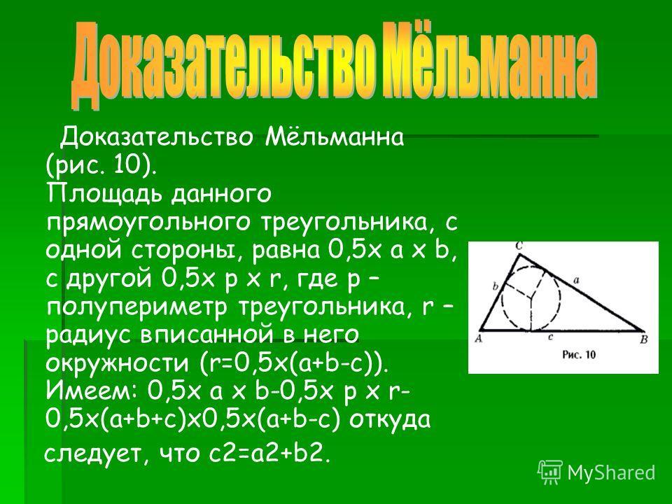 Доказательство Мёльманна (рис. 10). Площадь данного прямоугольного треугольника, с одной стороны, равна 0,5x a x b, с другой 0,5x p x r, где p – полупериметр треугольника, r – радиус вписанной в него окружности (r=0,5x(a+b-c)). Имеем: 0,5x a x b-0,5x