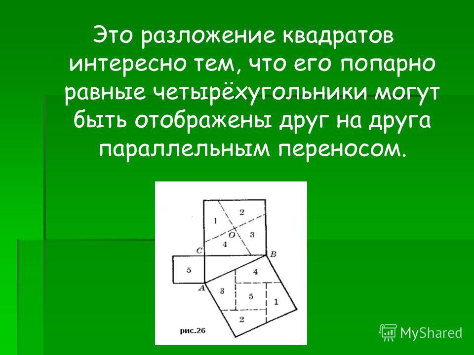 Это разложение квадратов интересно тем, что его попарно равные четырёхугольники могут быть отображены друг на друга параллельным переносом.