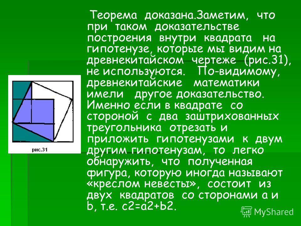 Теорема доказана.Заметим, что при таком доказательстве построения внутри квадрата на гипотенузе, которые мы видим на древнекитайском чертеже (рис.31), не используются. По-видимому, древнекитайские математики имели другое доказательство. Именно если в