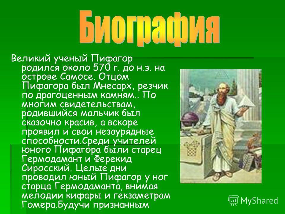 Великий ученый Пифагор родился около 570 г. до н.э. на острове Самосе. Отцом Пифагора был Мнесарх, резчик по драгоценным камням.. По многим свидетельствам, родившийся мальчик был сказочно красив, а вскоре проявил и свои незаурядные способности.Среди