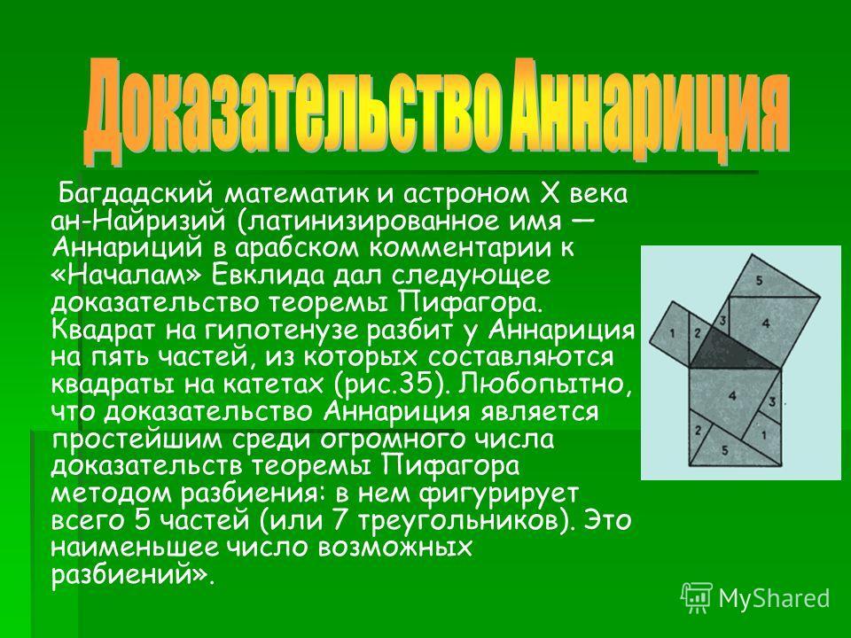 Багдадский математик и астроном X века ан-Найризий (латинизированное имя Аннариций в арабском комментарии к «Началам» Евклида дал следующее доказательство теоремы Пифагора. Квадрат на гипотенузе разбит у Аннариция на пять частей, из которых составляю