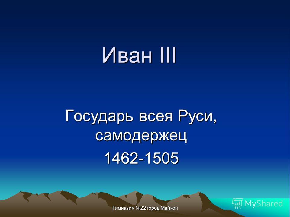 Гимназия 22 город Майкоп Иван III Государь всея Руси, самодержец 1462-1505