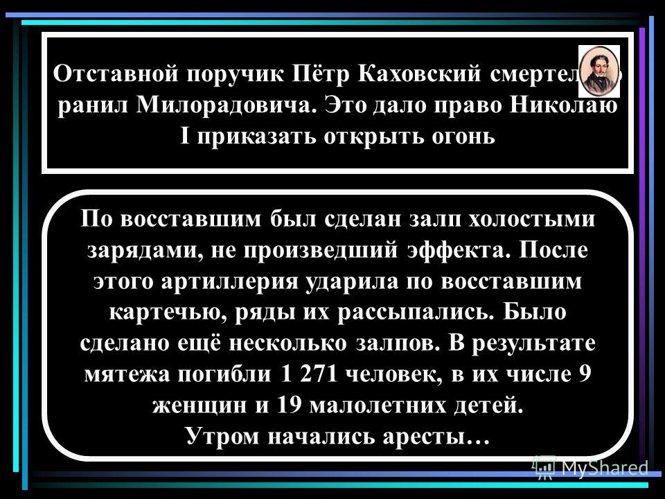 Отставной поручик Пётр Каховский смертельно ранил Милорадовича. Это дало право Николаю I приказать открыть огонь По восставшим был сделан залп холостыми зарядами, не произведший эффекта. После этого артиллерия ударила по восставшим картечью, ряды их