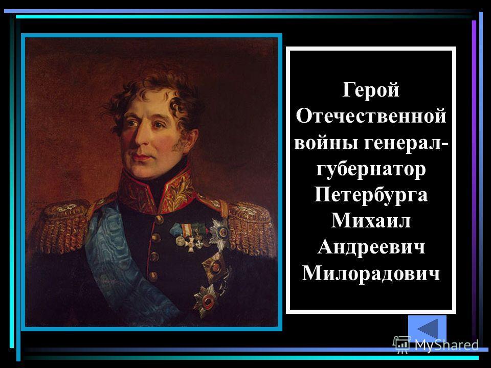 Герой Отечественной войны генерал- губернатор Петербурга Михаил Андреевич Милорадович