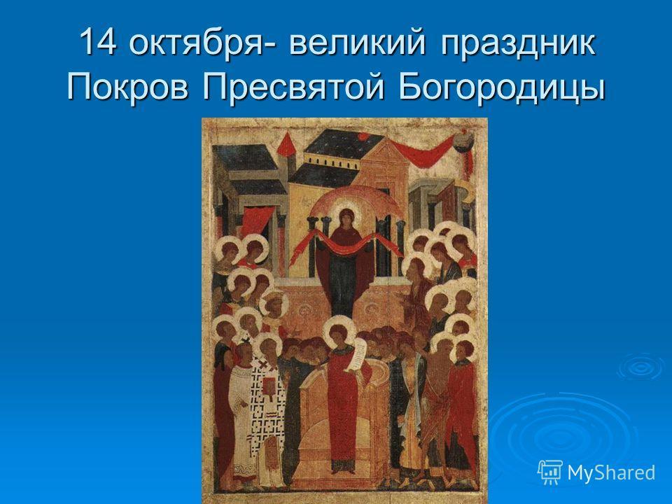 14 октября- великий праздник Покров Пресвятой Богородицы