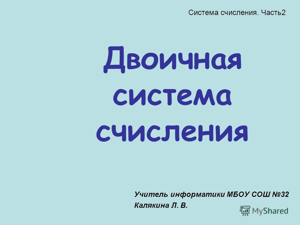 Двоичная система счисления Учитель информатики МБОУ СОШ 32 Калякина Л. В. Система счисления. Часть2