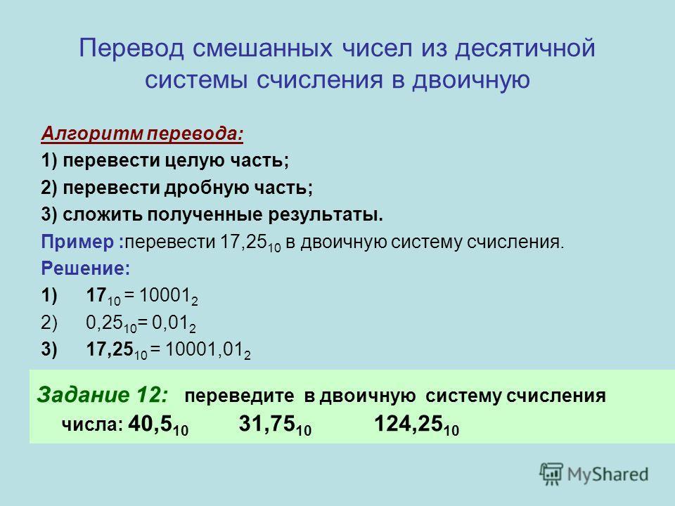 Перевод смешанных чисел из десятичной системы счисления в двоичную Алгоритм перевода: 1) перевести целую часть; 2) перевести дробную часть; 3) сложить полученные результаты. Пример :перевести 17,25 10 в двоичную систему счисления. Решение: 1)17 10 =