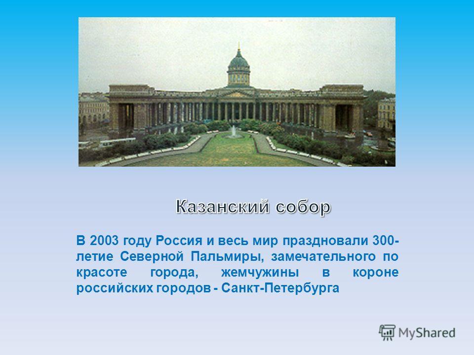 В 2003 году Россия и весь мир праздновали 300- летие Северной Пальмиры, замечательного по красоте города, жемчужины в короне российских городов - Санкт-Петербурга