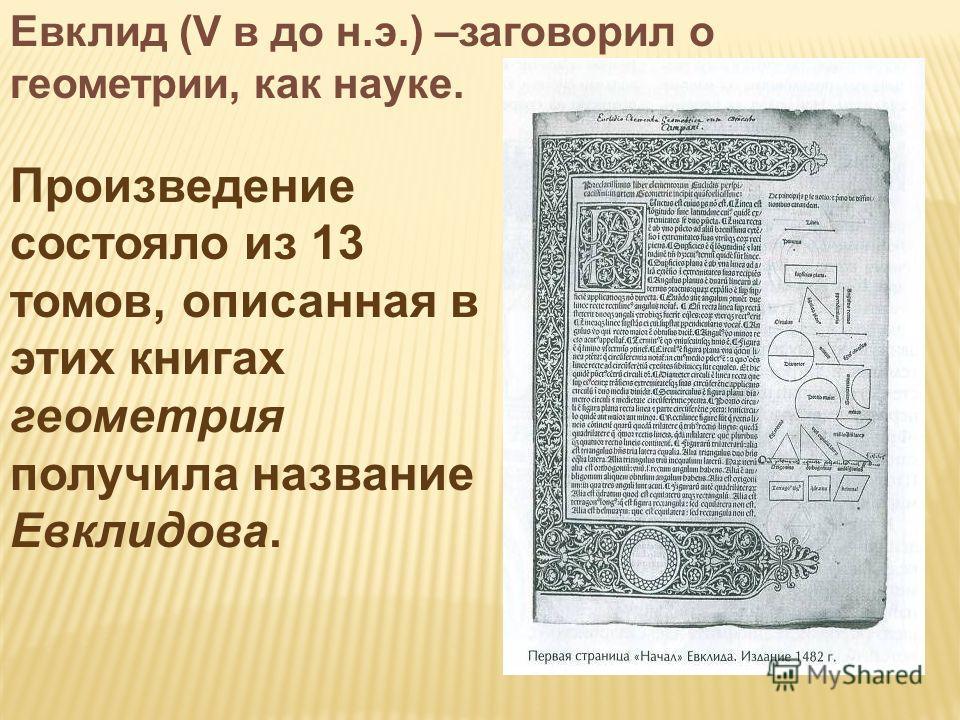 Евклид (V в до н.э.) –заговорил о геометрии, как науке. Произведение состояло из 13 томов, описанная в этих книгах геометрия получила название Евклидова.